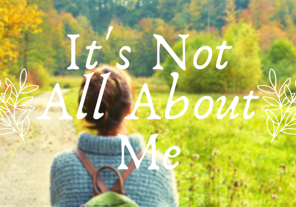 I'ts not all about me