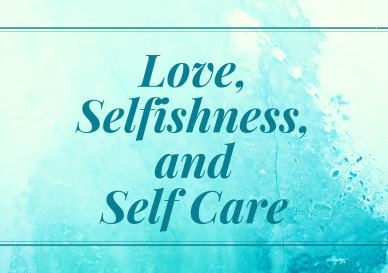 Love Selfishness and Self Care